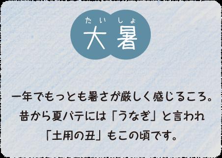 大暑(7月24日〜8月7日):昔から夏バテにはうなぎと言われており、今夏の土用の丑の日は7月21日と8月2日です。